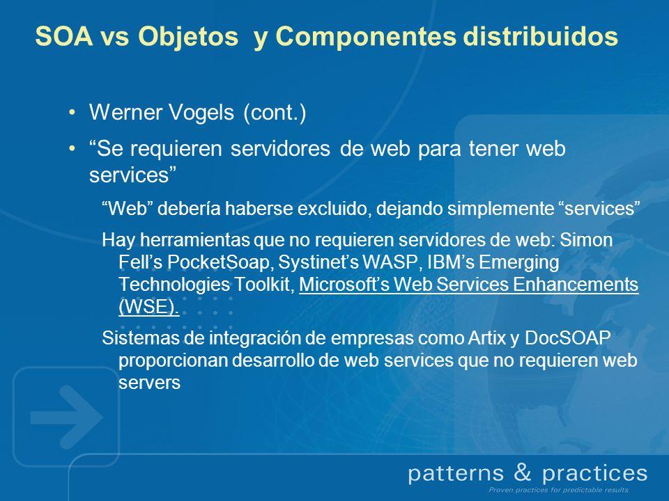 SOA vs Objetos y Componentes distribuidos Werner Vogels (cont.) Se requieren servidores de web para tener web services Web debería haberse excluido, d