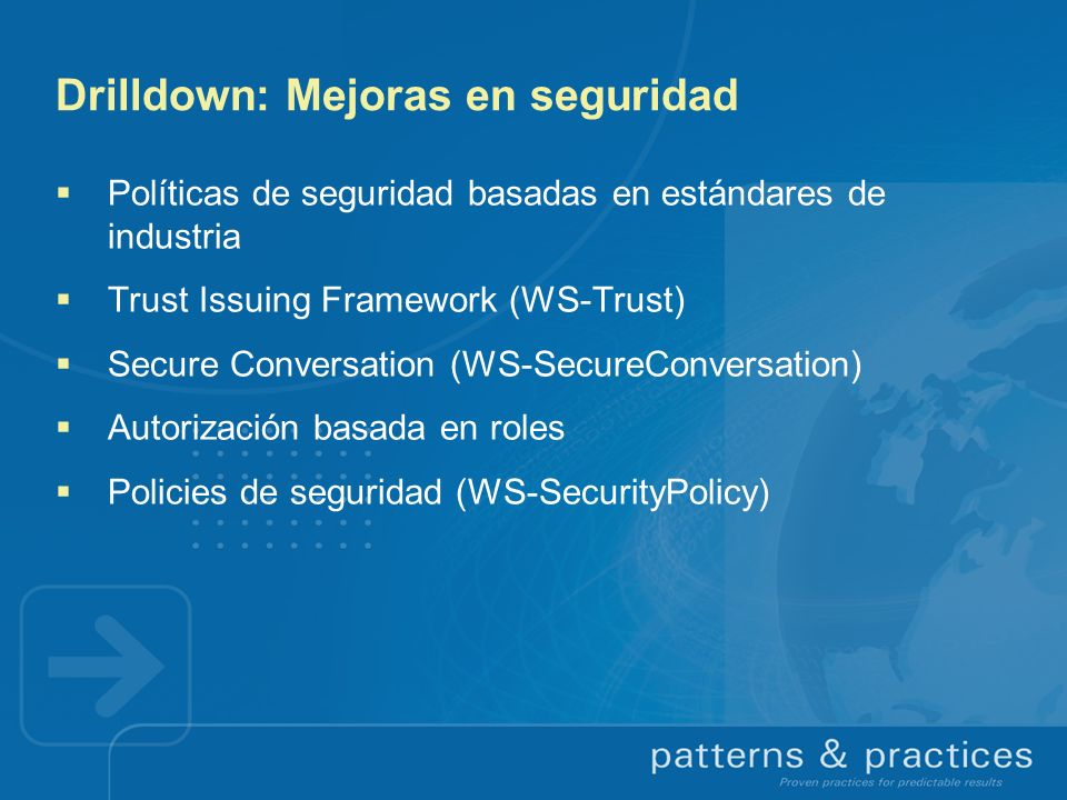Drilldown: Mejoras en seguridad Políticas de seguridad basadas en estándares de industria Trust Issuing Framework (WS-Trust) Secure Conversation (WS-S