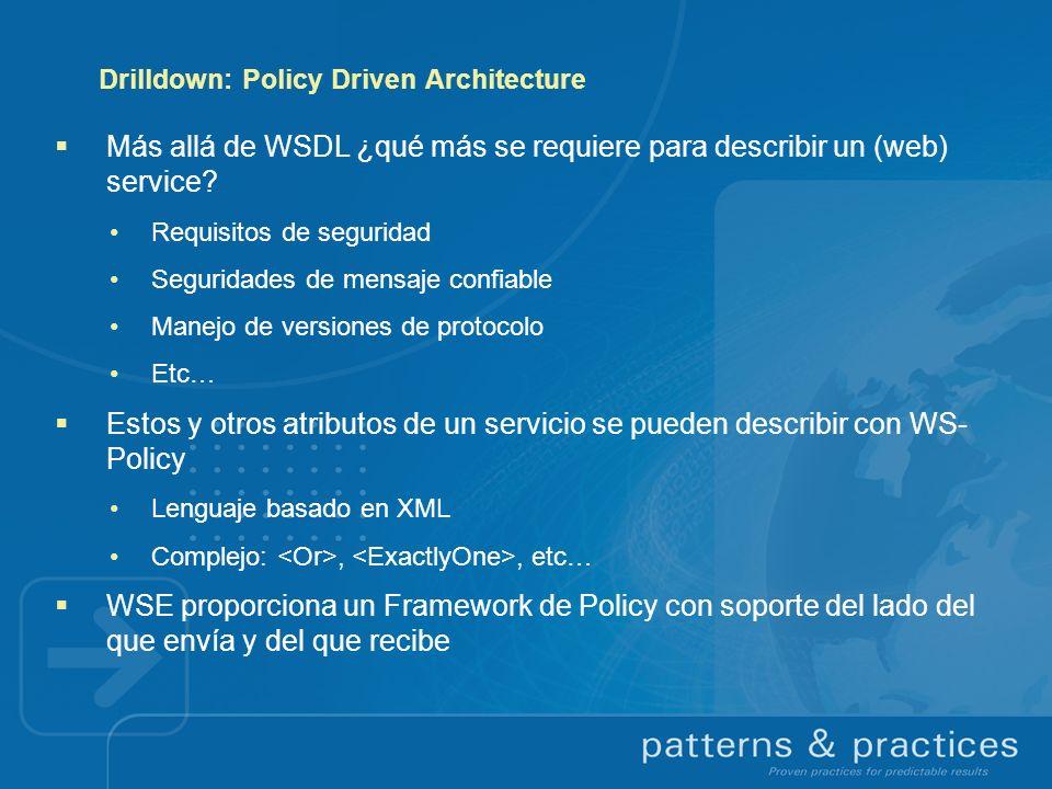 Drilldown: Policy Driven Architecture Más allá de WSDL ¿qué más se requiere para describir un (web) service? Requisitos de seguridad Seguridades de me