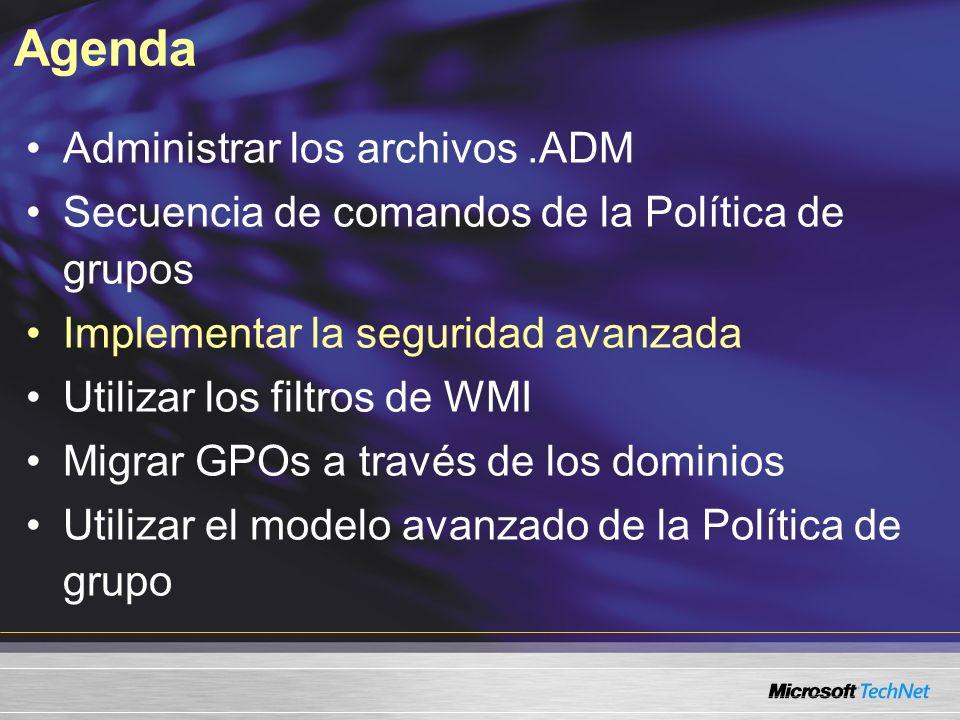 Agenda Administrar los archivos.ADM Secuencia de comandos de la Política de grupos Implementar la seguridad avanzada Utilizar los filtros de WMI Migrar GPOs a través de los dominios Utilizar el modelo avanzado de la Política de grupo