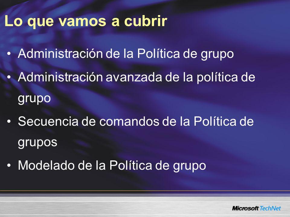 Lo que vamos a cubrir Administración de la Política de grupo Administración avanzada de la política de grupo Secuencia de comandos de la Política de grupos Modelado de la Política de grupo