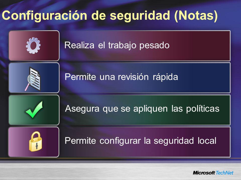 Configuración de seguridad (Notas) Realiza el trabajo pesado Permite una revisión rápida Asegura que se apliquen las políticas Permite configurar la seguridad local
