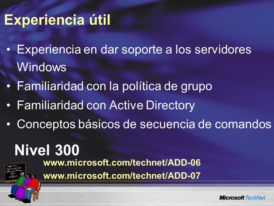 Experiencia útil Experiencia en dar soporte a los servidores Windows Familiaridad con la política de grupo Familiaridad con Active Directory Conceptos básicos de secuencia de comandos Nivel 300 www.microsoft.com/technet/ADD-06 www.microsoft.com/technet/ADD-07