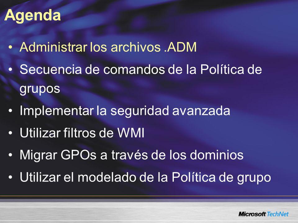 Agenda Administrar los archivos.ADM Secuencia de comandos de la Política de grupos Implementar la seguridad avanzada Utilizar filtros de WMI Migrar GPOs a través de los dominios Utilizar el modelado de la Política de grupo