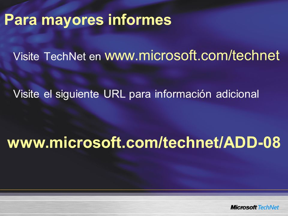 Para mayores informes www.microsoft.com/technet/ADD-08 Visite TechNet en www.microsoft.com/technet Visite el siguiente URL para información adicional