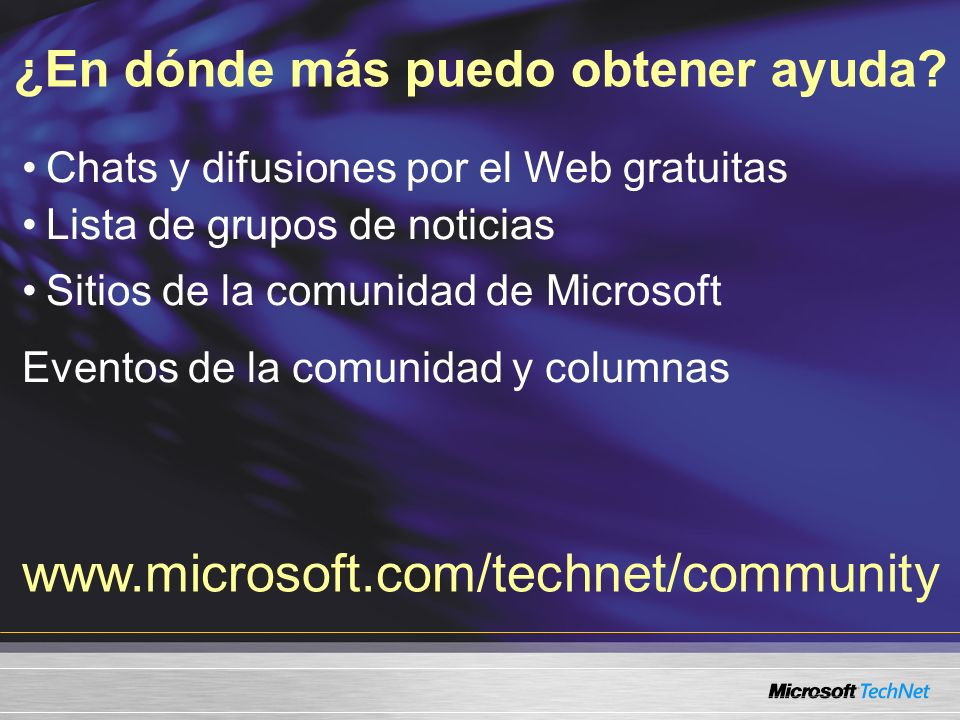 Chats y difusiones por el Web gratuitas Lista de grupos de noticias Sitios de la comunidad de Microsoft Eventos de la comunidad y columnas ¿En dónde más puedo obtener ayuda.