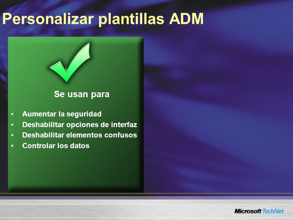 Personalizar plantillas ADM Se usan para Aumentar la seguridad Deshabilitar opciones de interfaz Deshabilitar elementos confusos Controlar los datos