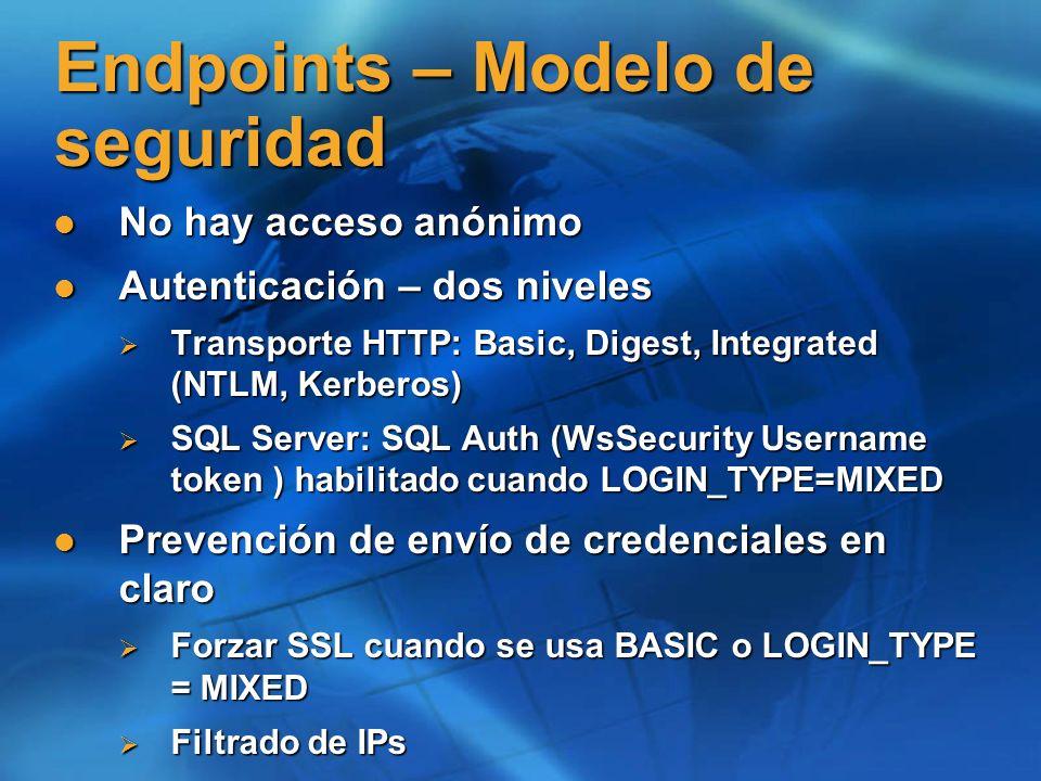 Endpoints – Modelo de seguridad No hay acceso anónimo No hay acceso anónimo Autenticación – dos niveles Autenticación – dos niveles Transporte HTTP: Basic, Digest, Integrated (NTLM, Kerberos) Transporte HTTP: Basic, Digest, Integrated (NTLM, Kerberos) SQL Server: SQL Auth (WsSecurity Username token ) habilitado cuando LOGIN_TYPE=MIXED SQL Server: SQL Auth (WsSecurity Username token ) habilitado cuando LOGIN_TYPE=MIXED Prevención de envío de credenciales en claro Prevención de envío de credenciales en claro Forzar SSL cuando se usa BASIC o LOGIN_TYPE = MIXED Forzar SSL cuando se usa BASIC o LOGIN_TYPE = MIXED Filtrado de IPs Filtrado de IPs