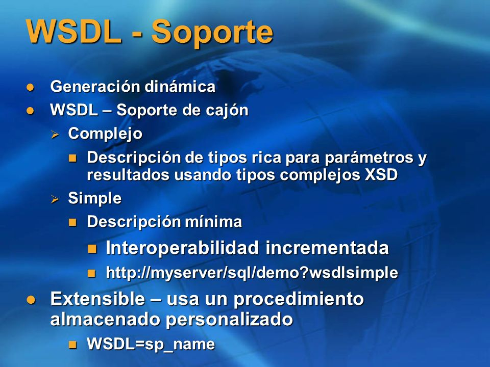 WSDL - Soporte Generación dinámica Generación dinámica WSDL – Soporte de cajón WSDL – Soporte de cajón Complejo Complejo Descripción de tipos rica para parámetros y resultados usando tipos complejos XSD Descripción de tipos rica para parámetros y resultados usando tipos complejos XSD Simple Simple Descripción mínima Descripción mínima Interoperabilidad incrementada Interoperabilidad incrementada http://myserver/sql/demo wsdlsimple http://myserver/sql/demo wsdlsimple Extensible – usa un procedimiento almacenado personalizado Extensible – usa un procedimiento almacenado personalizado WSDL=sp_name WSDL=sp_name