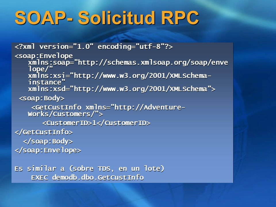 SOAP- Solicitud RPC <CustomerID>1</CustomerID></GetCustInfo> </soap:Envelope> Es similar a (sobre TDS, en un lote) EXEC demodb.dbo.GetCustInfo EXEC demodb.dbo.GetCustInfo <CustomerID>1</CustomerID></GetCustInfo> </soap:Envelope> Es similar a (sobre TDS, en un lote) EXEC demodb.dbo.GetCustInfo EXEC demodb.dbo.GetCustInfo