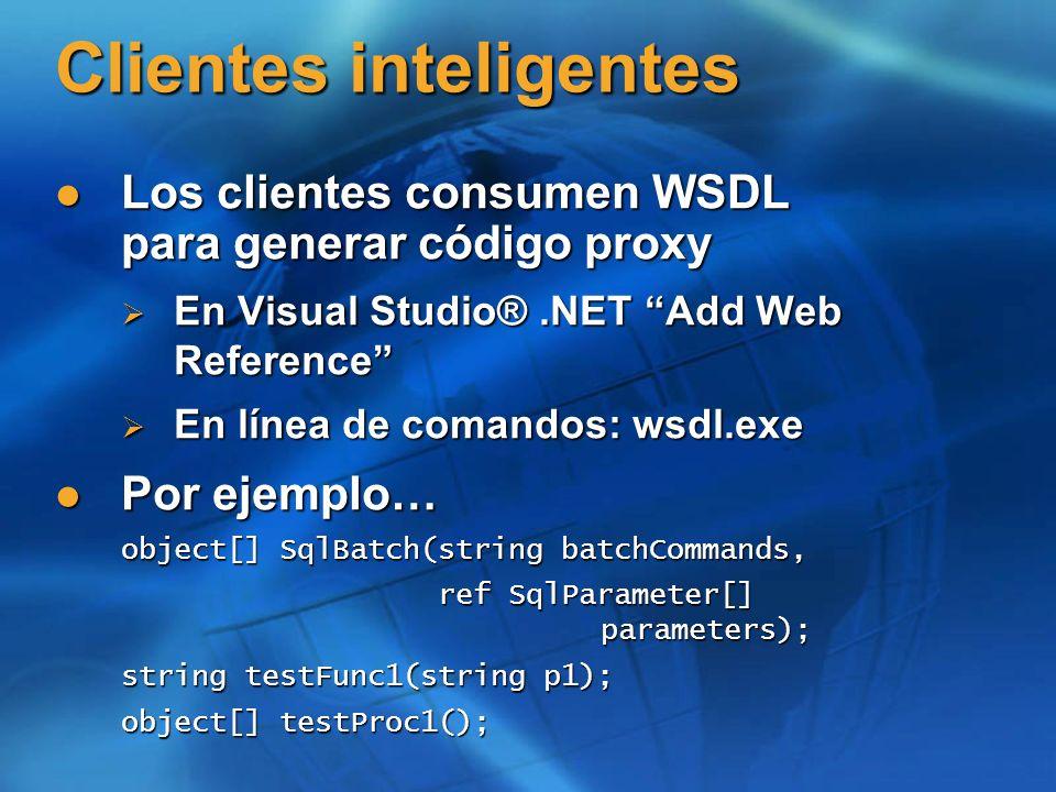 Clientes inteligentes Los clientes consumen WSDL para generar código proxy Los clientes consumen WSDL para generar código proxy En Visual Studio®.NET Add Web Reference En Visual Studio®.NET Add Web Reference En línea de comandos: wsdl.exe En línea de comandos: wsdl.exe Por ejemplo… Por ejemplo… object[] SqlBatch(string batchCommands, ref SqlParameter[] parameters); ref SqlParameter[] parameters); string testFunc1(string p1); object[] testProc1();
