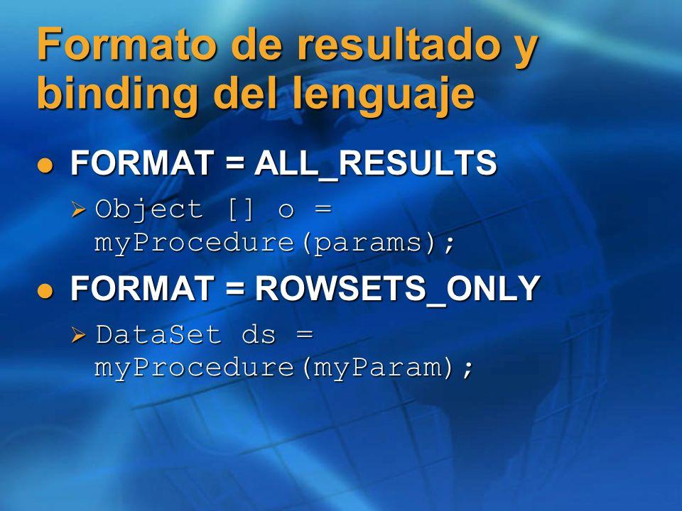Formato de resultado y binding del lenguaje FORMAT = ALL_RESULTS FORMAT = ALL_RESULTS Object [] o = myProcedure(params); Object [] o = myProcedure(params); FORMAT = ROWSETS_ONLY FORMAT = ROWSETS_ONLY DataSet ds = myProcedure(myParam); DataSet ds = myProcedure(myParam);