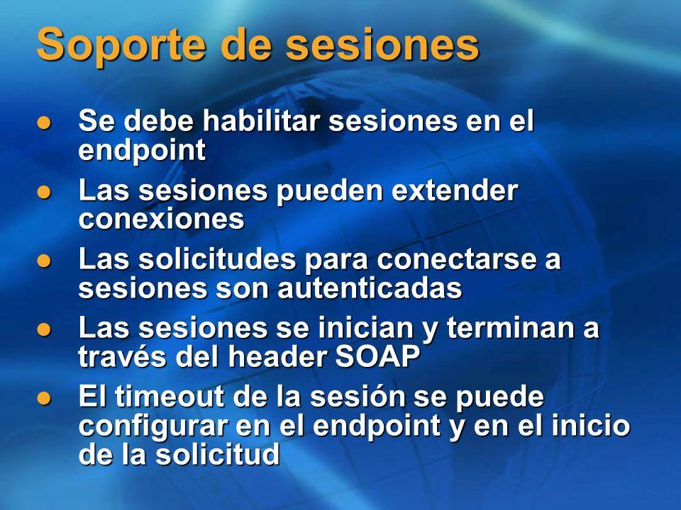 Soporte de sesiones Se debe habilitar sesiones en el endpoint Se debe habilitar sesiones en el endpoint Las sesiones pueden extender conexiones Las sesiones pueden extender conexiones Las solicitudes para conectarse a sesiones son autenticadas Las solicitudes para conectarse a sesiones son autenticadas Las sesiones se inician y terminan a través del header SOAP Las sesiones se inician y terminan a través del header SOAP El timeout de la sesión se puede configurar en el endpoint y en el inicio de la solicitud El timeout de la sesión se puede configurar en el endpoint y en el inicio de la solicitud