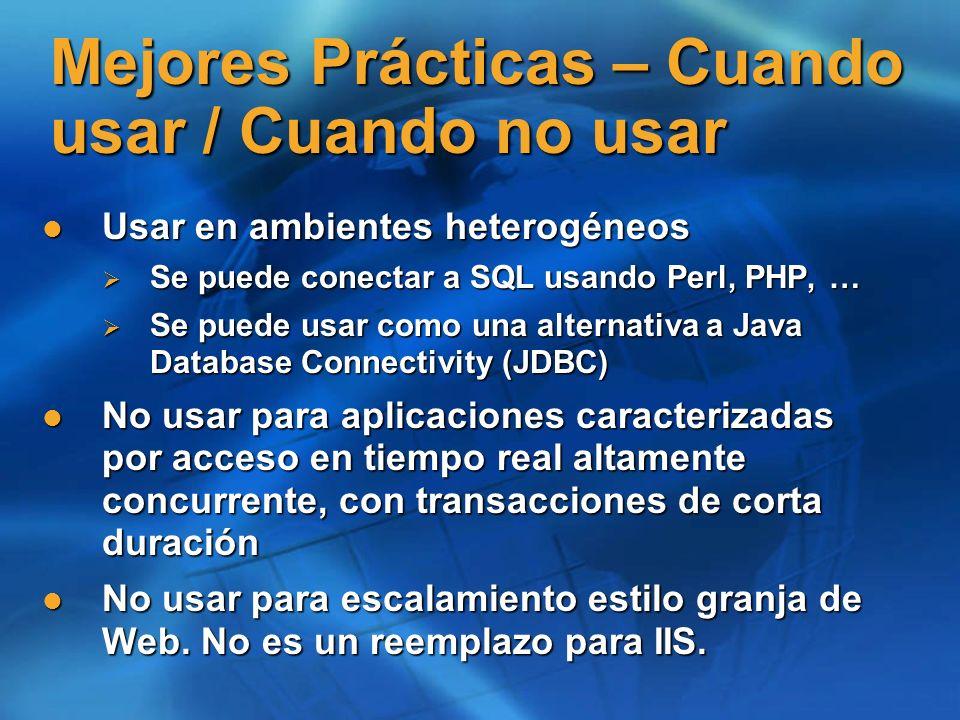 Mejores Prácticas – Cuando usar / Cuando no usar Usar en ambientes heterogéneos Usar en ambientes heterogéneos Se puede conectar a SQL usando Perl, PHP, … Se puede conectar a SQL usando Perl, PHP, … Se puede usar como una alternativa a Java Database Connectivity (JDBC) Se puede usar como una alternativa a Java Database Connectivity (JDBC) No usar para aplicaciones caracterizadas por acceso en tiempo real altamente concurrente, con transacciones de corta duración No usar para aplicaciones caracterizadas por acceso en tiempo real altamente concurrente, con transacciones de corta duración No usar para escalamiento estilo granja de Web.
