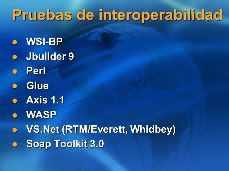 Pruebas de interoperabilidad WSI-BP WSI-BP Jbuilder 9 Jbuilder 9 Perl Perl Glue Glue Axis 1.1 Axis 1.1 WASP WASP VS.Net (RTM/Everett, Whidbey) VS.Net (RTM/Everett, Whidbey) Soap Toolkit 3.0 Soap Toolkit 3.0