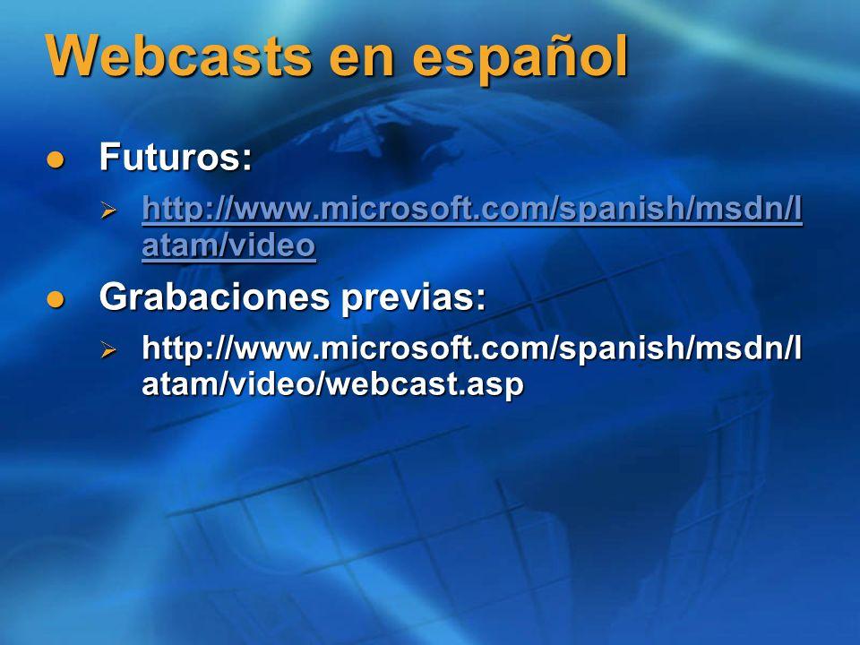 Webcasts en español Futuros: Futuros: http://www.microsoft.com/spanish/msdn/l atam/video http://www.microsoft.com/spanish/msdn/l atam/video http://www.microsoft.com/spanish/msdn/l atam/video http://www.microsoft.com/spanish/msdn/l atam/video Grabaciones previas: Grabaciones previas: http://www.microsoft.com/spanish/msdn/l atam/video/webcast.asp http://www.microsoft.com/spanish/msdn/l atam/video/webcast.asp