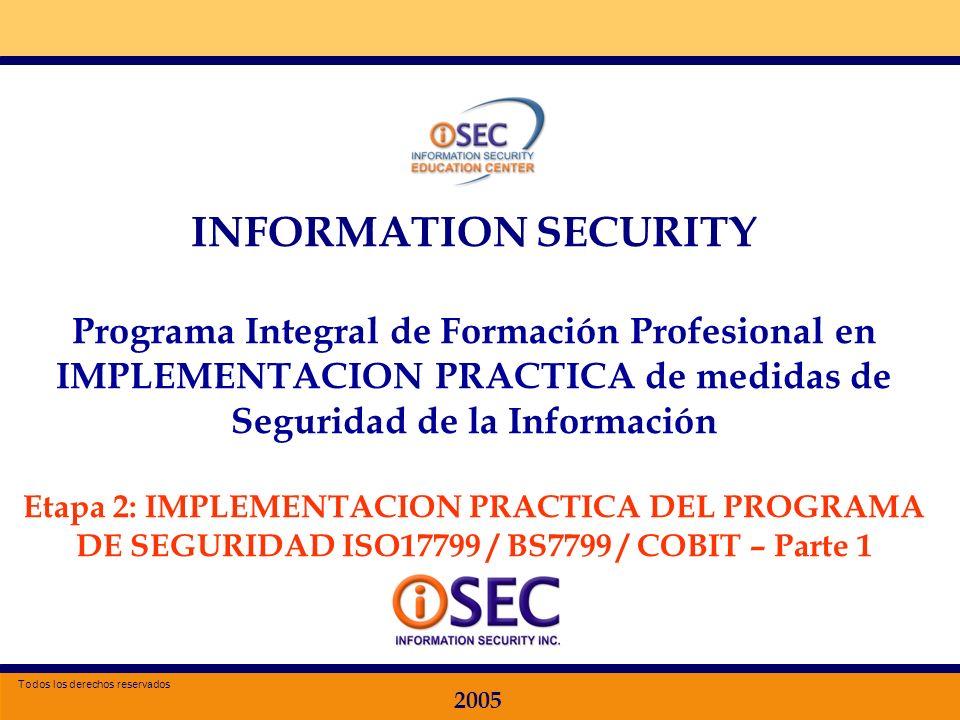 Especializacion en Seguridad de la Información 2005 INFORMATION SECURITY Programa Integral de Formación Profesional en IMPLEMENTACION PRACTICA de medidas de Seguridad de la Información Etapa 2: IMPLEMENTACION PRACTICA DEL PROGRAMA DE SEGURIDAD ISO17799 / BS7799 / COBIT – Parte 1 2005 Todos los derechos reservados