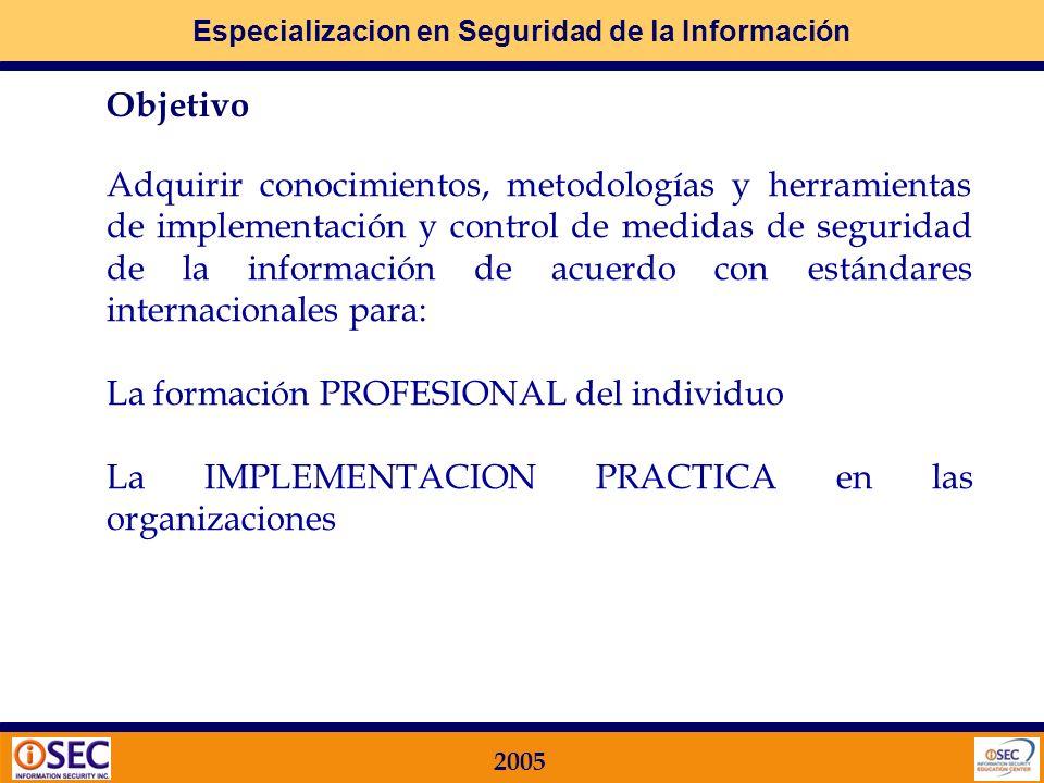 Especializacion en Seguridad de la Información 2005 Objetivo Adquirir conocimientos, metodologías y herramientas de implementación y control de medidas de seguridad de la información de acuerdo con estándares internacionales para: La formación PROFESIONAL del individuo La IMPLEMENTACION PRACTICA en las organizaciones