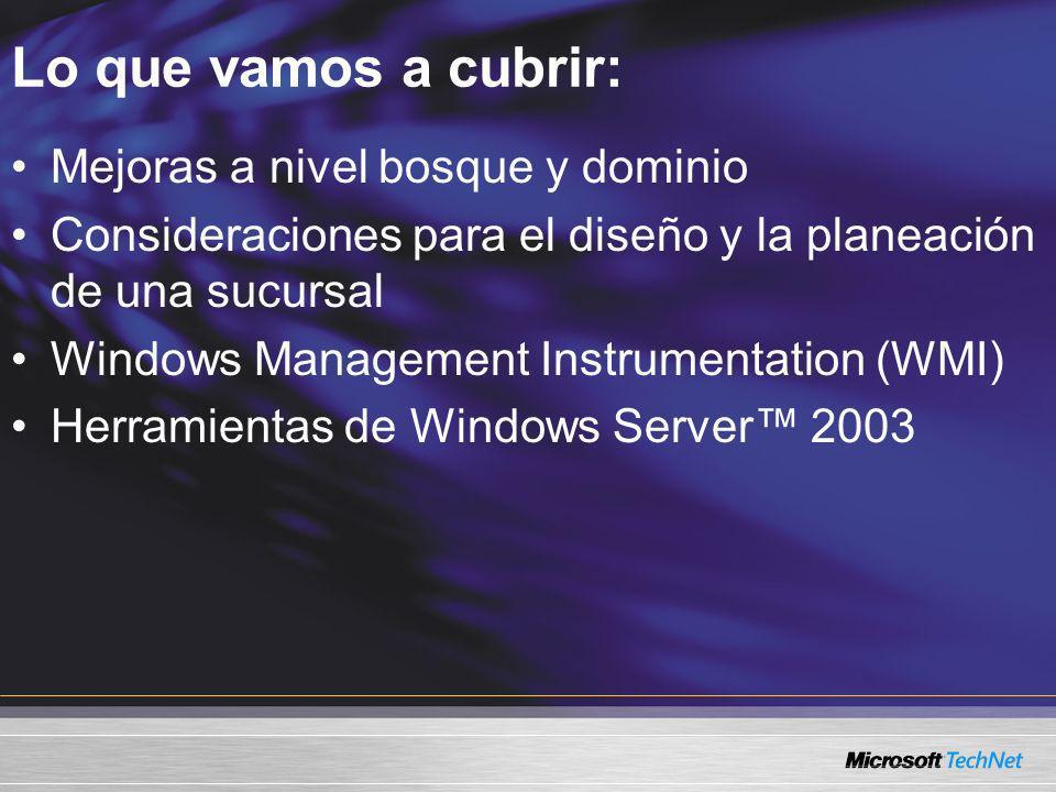 Lo que vamos a cubrir: Mejoras a nivel bosque y dominio Consideraciones para el diseño y la planeación de una sucursal Windows Management Instrumentat