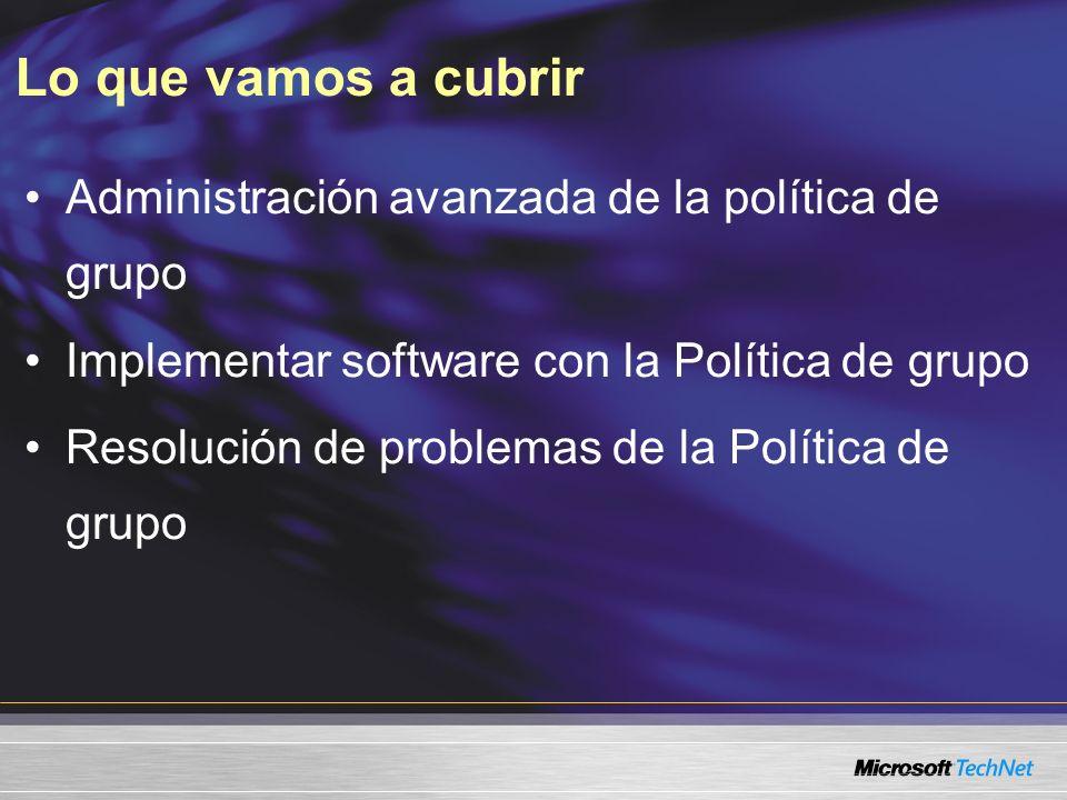 Lo que vamos a cubrir Administración avanzada de la política de grupo Implementar software con la Política de grupo Resolución de problemas de la Política de grupo