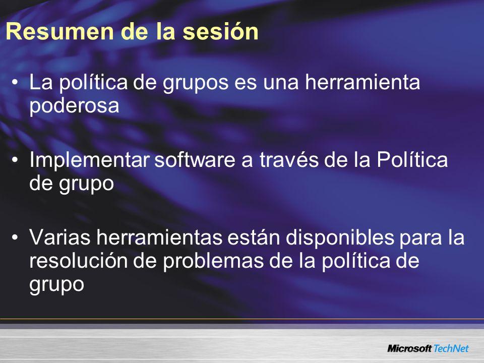 Resumen de la sesión La política de grupos es una herramienta poderosa Implementar software a través de la Política de grupo Varias herramientas están disponibles para la resolución de problemas de la política de grupo