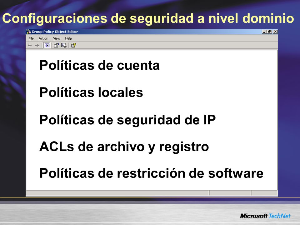 Configuraciones de seguridad a nivel dominio Políticas de cuenta Políticas locales Políticas de seguridad de IP ACLs de archivo y registro Políticas de restricción de software Políticas de cuenta