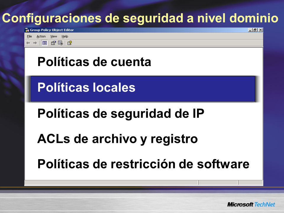Configuraciones de seguridad a nivel dominio Políticas de cuenta Políticas locales Políticas de seguridad de IP ACLs de archivo y registro Políticas de restricción de software Políticas locales