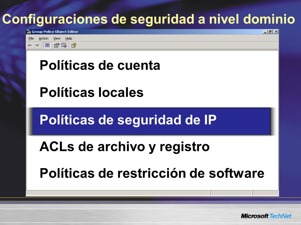 Configuraciones de seguridad a nivel dominio Políticas de cuenta Políticas locales Políticas de seguridad de IP ACLs de archivo y registro Políticas de restricción de software Políticas de seguridad de IP