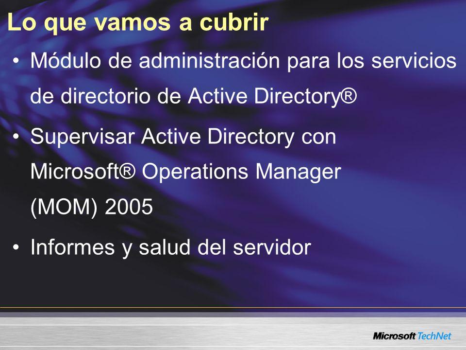 Lo que vamos a cubrir Módulo de administración para los servicios de directorio de Active Directory® Supervisar Active Directory con Microsoft® Operations Manager (MOM) 2005 Informes y salud del servidor
