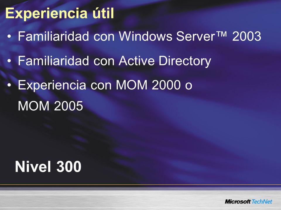 Experiencia útil Nivel 300 Familiaridad con Windows Server 2003 Familiaridad con Active Directory Experiencia con MOM 2000 o MOM 2005
