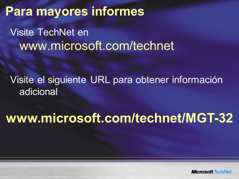 Para mayores informes www.microsoft.com/technet/MGT-32 Visite TechNet en www.microsoft.com/technet Visite el siguiente URL para obtener información adicional