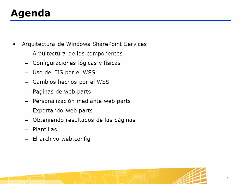 6 Agenda Arquitectura de Windows SharePoint Services – Arquitectura de los componentes – Configuraciones lógicas y físicas – Uso del IIS por el WSS –