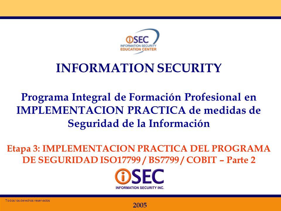 Especializacion en Seguridad de la Información 2005 INFORMATION SECURITY Programa Integral de Formación Profesional en IMPLEMENTACION PRACTICA de medidas de Seguridad de la Información Etapa 3: IMPLEMENTACION PRACTICA DEL PROGRAMA DE SEGURIDAD ISO17799 / BS7799 / COBIT – Parte 2 2005 Todos los derechos reservados