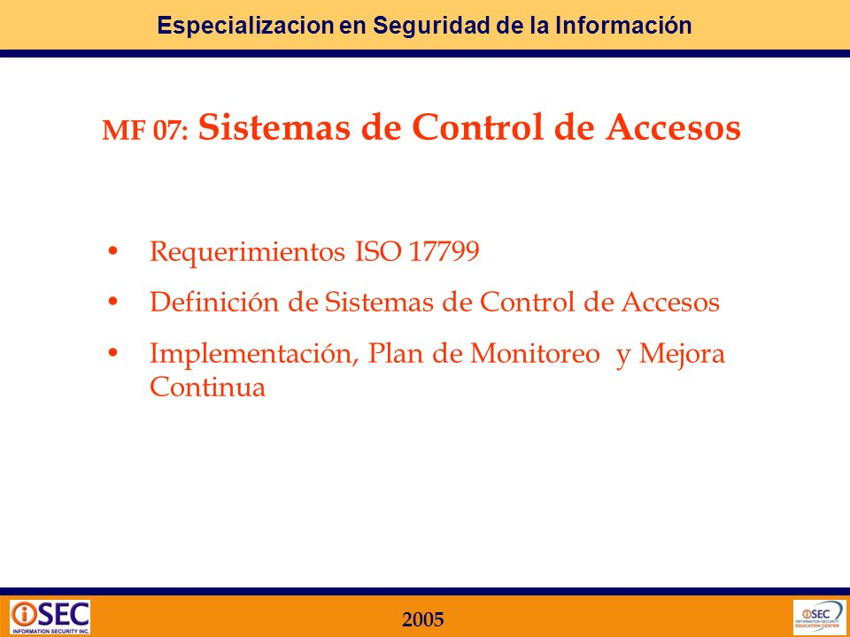 Especializacion en Seguridad de la Información 2005 MF 07: Sistemas de Control de Accesos Requerimientos ISO 17799 Definición de Sistemas de Control de Accesos Implementación, Plan de Monitoreo y Mejora Continua