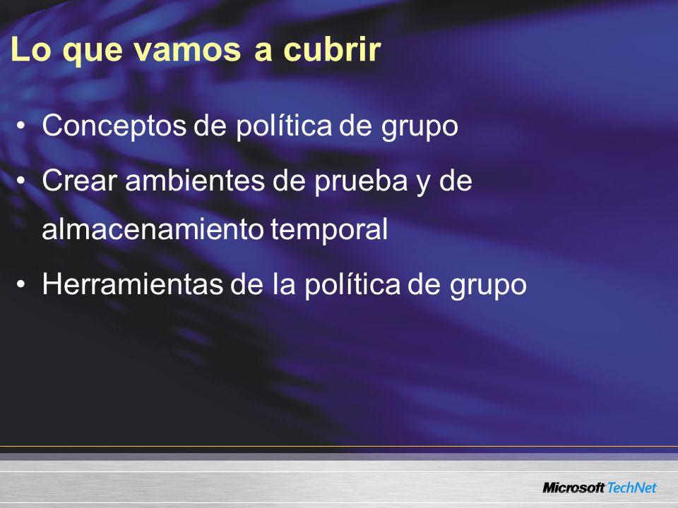 Lo que vamos a cubrir Conceptos de política de grupo Crear ambientes de prueba y de almacenamiento temporal Herramientas de la política de grupo