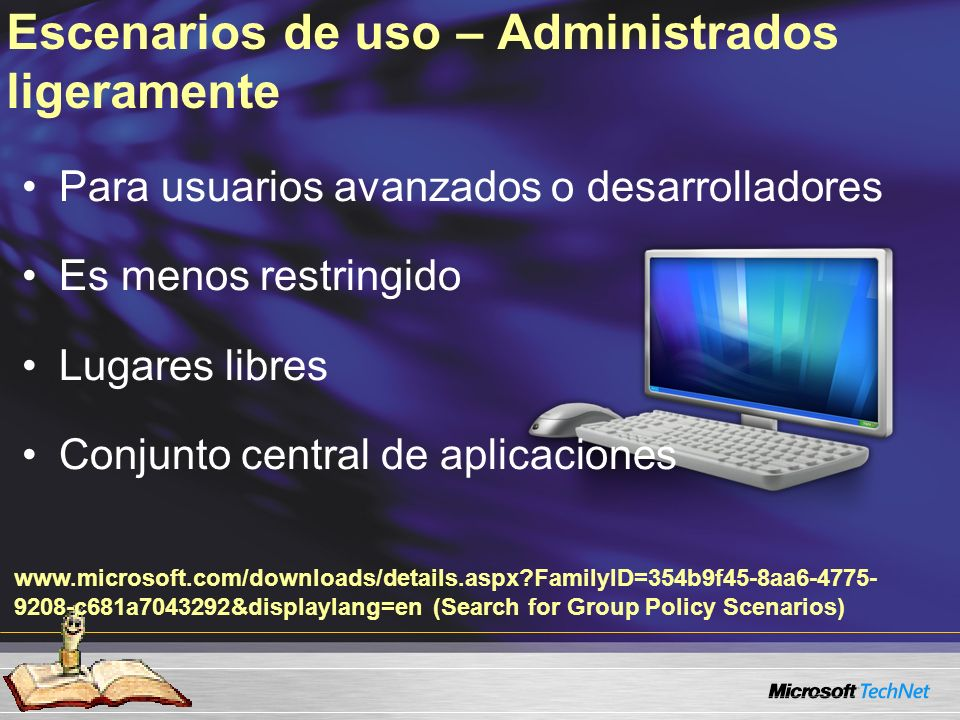 Escenarios de uso – Administrados ligeramente Para usuarios avanzados o desarrolladores Es menos restringido Lugares libres Conjunto central de aplicaciones www.microsoft.com/downloads/details.aspx?FamilyID=354b9f45-8aa6-4775- 9208-c681a7043292&displaylang=en (Search for Group Policy Scenarios)