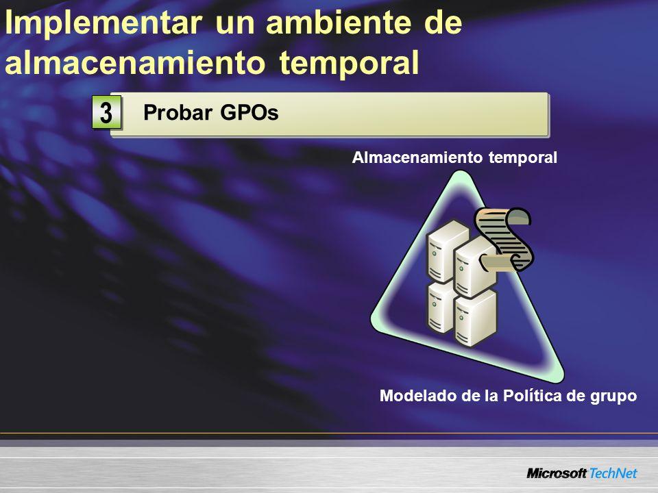Probar GPOs 3 3 Implementar un ambiente de almacenamiento temporal Almacenamiento temporal Modelado de la Política de grupo