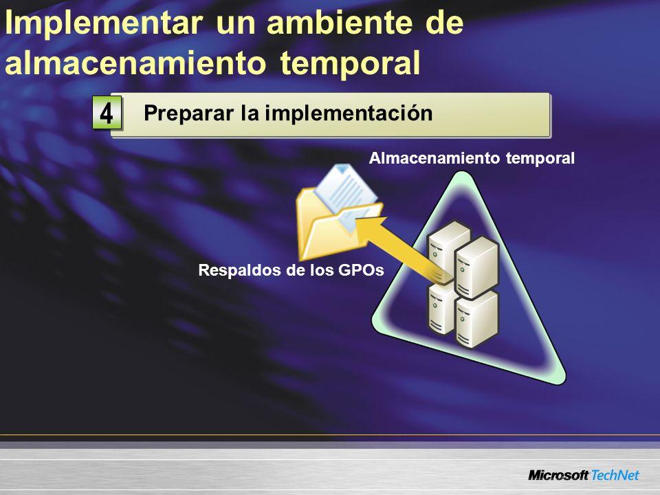 Respaldos de los GPOs Preparar la implementación 4 4 Implementar un ambiente de almacenamiento temporal Almacenamiento temporal