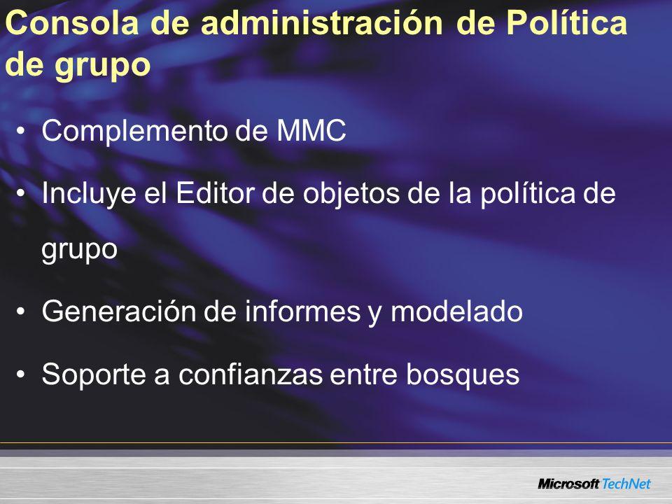 Consola de administración de Política de grupo Complemento de MMC Incluye el Editor de objetos de la política de grupo Generación de informes y modelado Soporte a confianzas entre bosques