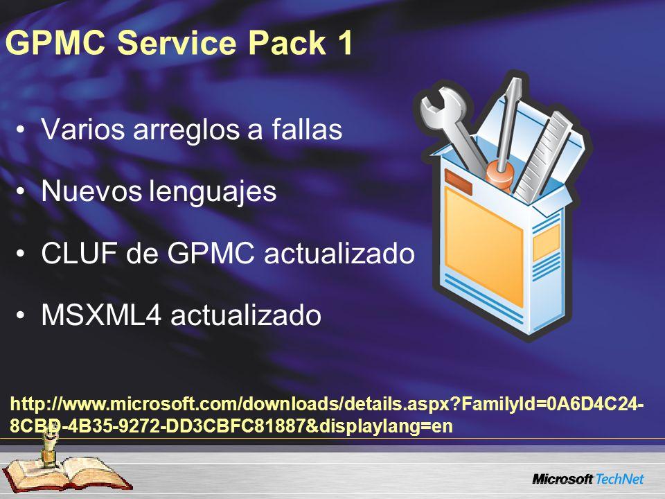 GPMC Service Pack 1 Varios arreglos a fallas Nuevos lenguajes CLUF de GPMC actualizado MSXML4 actualizado http://www.microsoft.com/downloads/details.aspx FamilyId=0A6D4C24- 8CBD-4B35-9272-DD3CBFC81887&displaylang=en