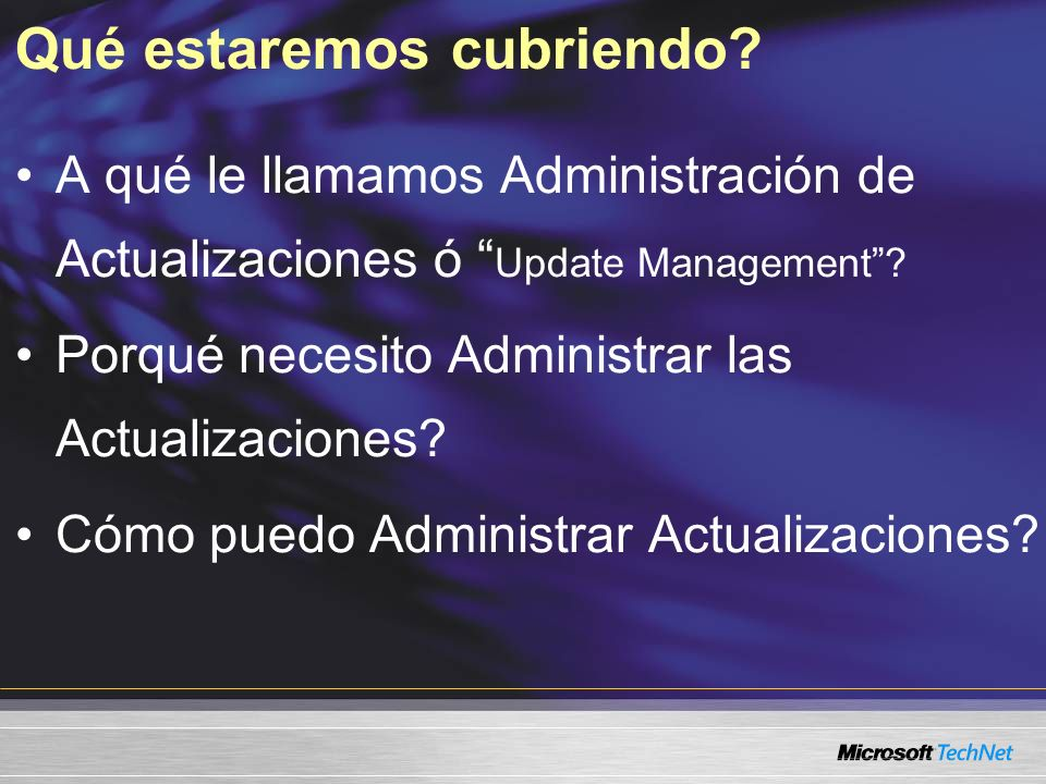Qué estaremos cubriendo? A qué le llamamos Administración de Actualizaciones ó Update Management? Porqué necesito Administrar las Actualizaciones? Cóm