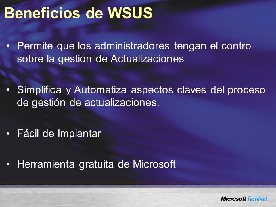 Beneficios de WSUS Permite que los administradores tengan el contro sobre la gestión de Actualizaciones Simplifica y Automatiza aspectos claves del pr