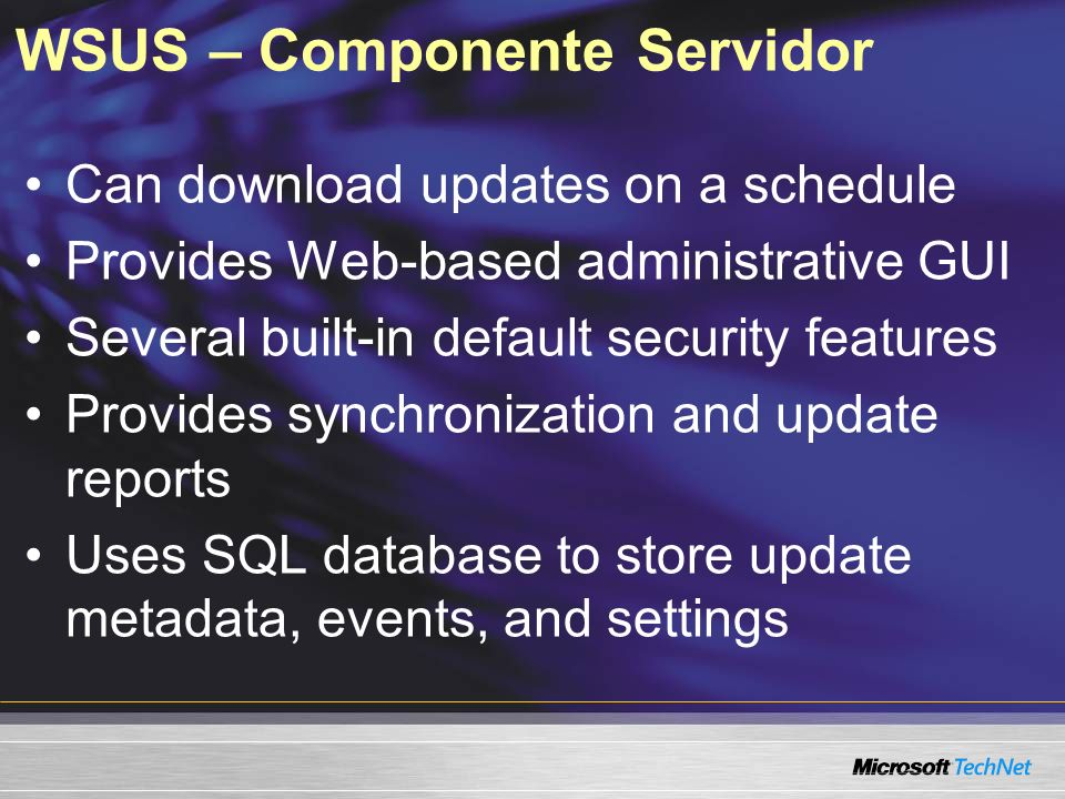 WSUS – Componente Servidor Can download updates on a schedule Provides Web-based administrative GUI Several built-in default security features Provide
