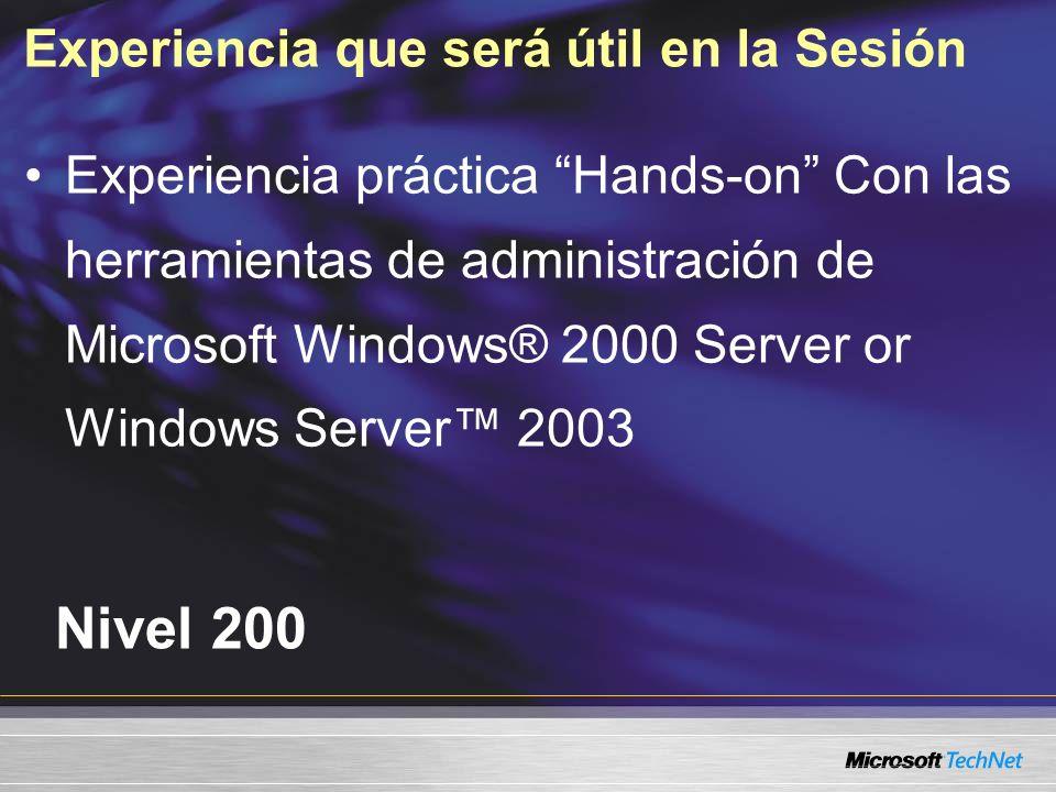 Experiencia que será útil en la Sesión Nivel 200 Experiencia práctica Hands-on Con las herramientas de administración de Microsoft Windows® 2000 Serve