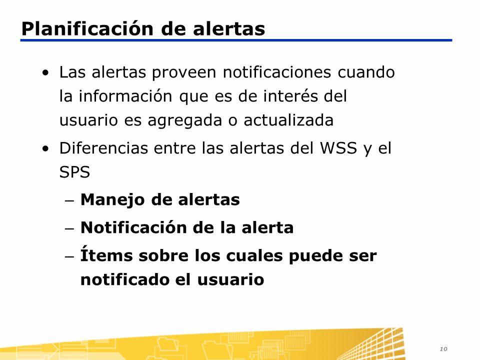 10 Planificación de alertas Las alertas proveen notificaciones cuando la información que es de interés del usuario es agregada o actualizada Diferencias entre las alertas del WSS y el SPS – Manejo de alertas – Notificación de la alerta – Ítems sobre los cuales puede ser notificado el usuario