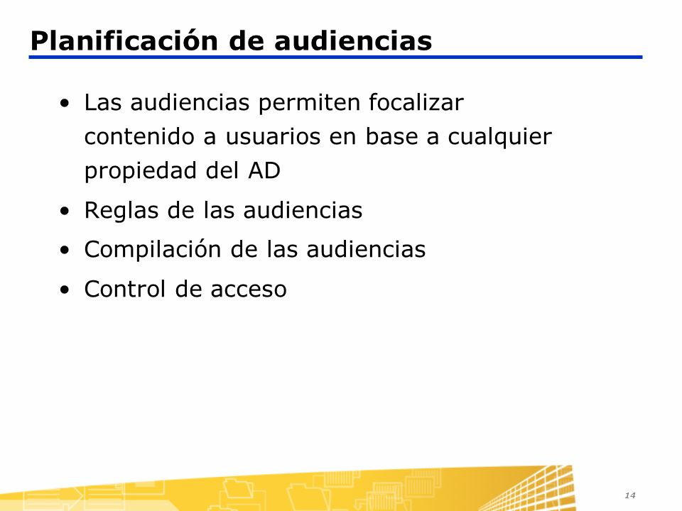 14 Planificación de audiencias Las audiencias permiten focalizar contenido a usuarios en base a cualquier propiedad del AD Reglas de las audiencias Compilación de las audiencias Control de acceso