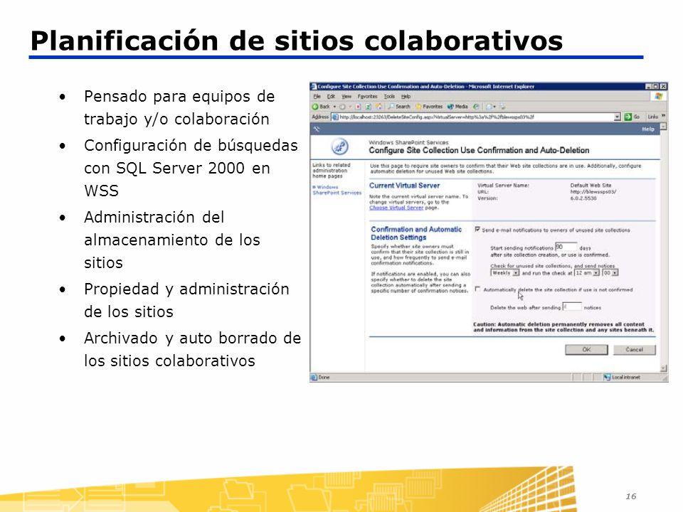 16 Planificación de sitios colaborativos Pensado para equipos de trabajo y/o colaboración Configuración de búsquedas con SQL Server 2000 en WSS Administración del almacenamiento de los sitios Propiedad y administración de los sitios Archivado y auto borrado de los sitios colaborativos