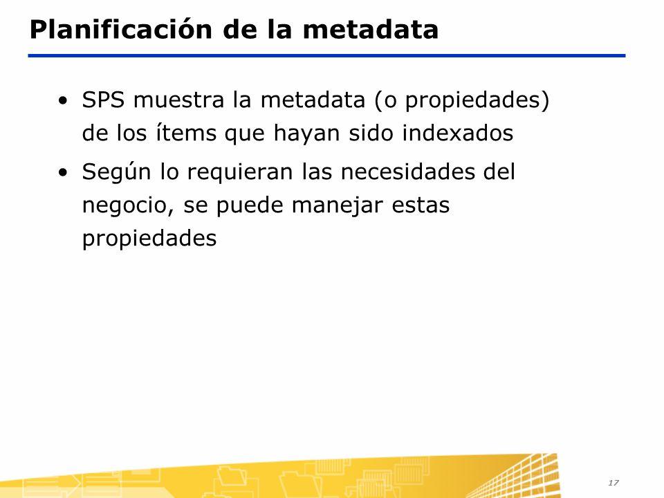 17 Planificación de la metadata SPS muestra la metadata (o propiedades) de los ítems que hayan sido indexados Según lo requieran las necesidades del negocio, se puede manejar estas propiedades