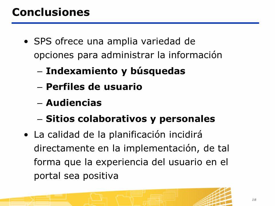 18 Conclusiones SPS ofrece una amplia variedad de opciones para administrar la información – Indexamiento y búsquedas – Perfiles de usuario – Audiencias – Sitios colaborativos y personales La calidad de la planificación incidirá directamente en la implementación, de tal forma que la experiencia del usuario en el portal sea positiva