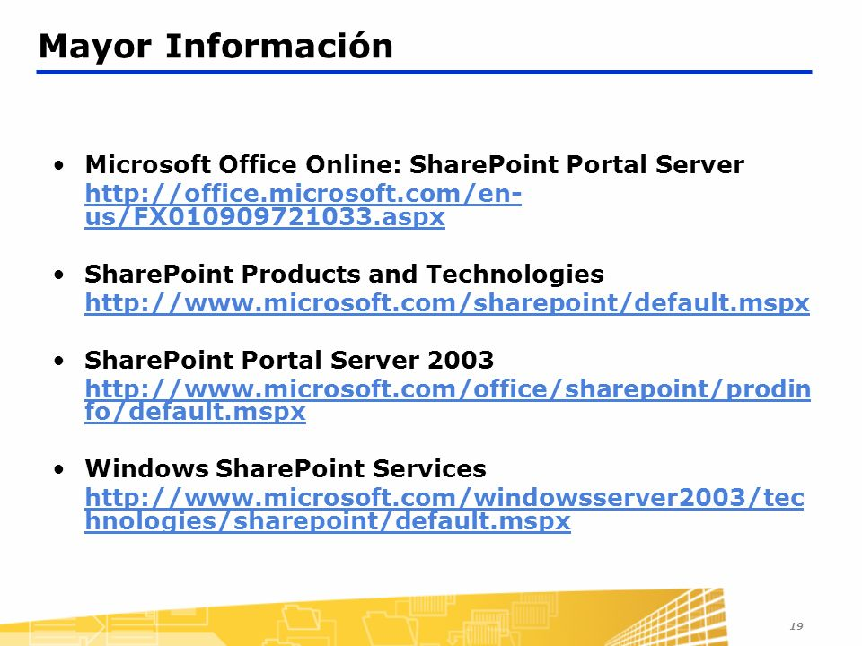 19 Mayor Información Microsoft Office Online: SharePoint Portal Server   us/FX aspx SharePoint Products and Technologies   SharePoint Portal Server fo/default.mspx Windows SharePoint Services   hnologies/sharepoint/default.mspx